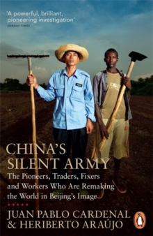 China's Silent Army : The Pioneers, Traders, Fixers and Workers Who Are Remaking the World in Beijing's Image, Paperback / softback Book