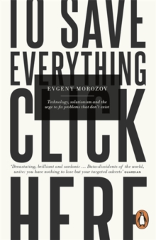 To Save Everything, Click Here : Technology, Solutionism, and the Urge to Fix Problems that Don't Exist, Paperback / softback Book