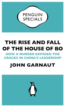 The Rise and Fall of the House of Bo : How A Murder Exposed The Cracks In China s Leadership, EPUB eBook