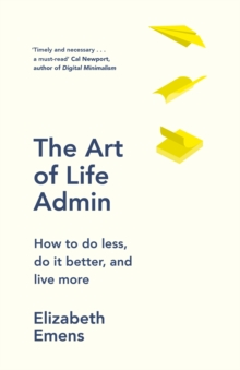 The Art of Life Admin : How To Do Less, Do It Better, and Live More, Hardback Book