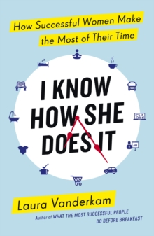 I Know How She Does It : How Successful Women Make the Most of their Time, EPUB eBook