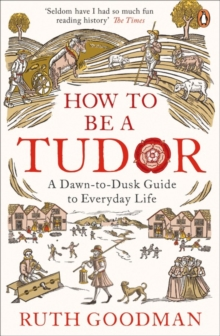 How to be a Tudor : A Dawn-to-Dusk Guide to Everyday Life, Paperback Book