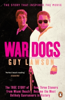 War Dogs : The True Story of How Three Stoners from Miami Beach Became the Most Unlikely Gunrunners in History, Paperback Book
