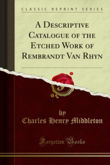 A Descriptive Catalogue of the Etched Work of Rembrandt Van Rhyn, PDF eBook