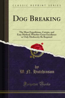 Dog Breaking : The Most Expeditious, Certain, and Easy Method; Whether Great Excellence or Only Mediocrity Be Required, PDF eBook