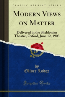Modern Views on Matter : Delivered in the Sheldonian Theatre, Oxford, June 12, 1903, PDF eBook