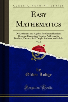 Easy Mathematics : Or Arithmetic and Algebra for General Readers; Being an Elementary Treatise Addressed to Teachers, Parents, Self-Taught Students, and Adults, PDF eBook