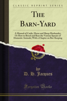 The Barn-Yard : A Manual of Cattle, Horse and Sheep Husbandry; Or How to Breed and Rear the Various Species of Domestic Animals; With a Chapter on Bee-Keeping, PDF eBook