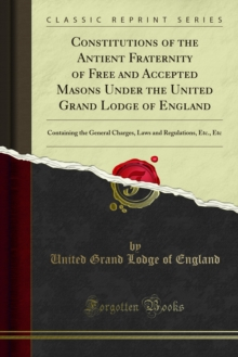 Constitutions of the Antient Fraternity of Free and Accepted Masons : Under the United Grand Lodge of England, PDF eBook