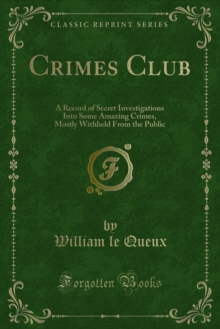 Crimes Club : A Record of Secret Investigations Into Some Amazing Crimes, Mostly Withheld From the Public, PDF eBook