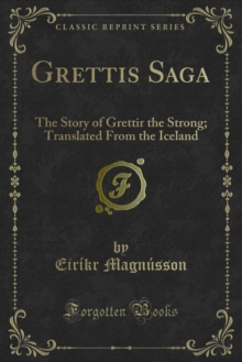 Grettis Saga : The Story of Grettir the Strong; Translated From the Iceland, PDF eBook