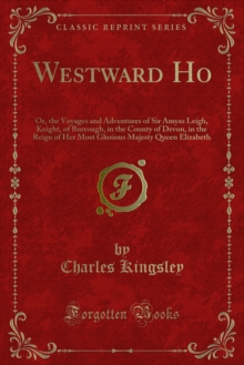 Westward Ho : Or, the Voyages and Adventures of Sir Amyas Leigh, Knight, of Burrough, in the County of Devon, in the Reign of Her Most Glorious Majesty Queen Elizabeth, PDF eBook