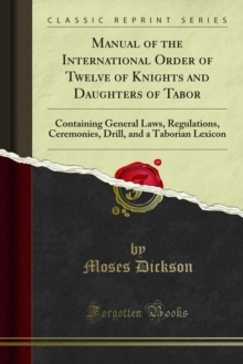 Manual of the International Order of Twelve of Knights and Daughters of Tabor : Containing General Laws, Regulations, Ceremonies, Drill, and a Taborian Lexicon, PDF eBook
