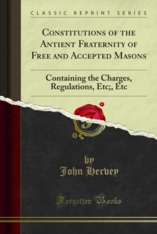 Constitutions of the Antient Fraternity of Free and Accepted Masons : Containing the Charges, Regulations, Etc;, Etc, PDF eBook
