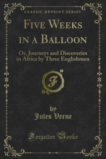 Five Weeks in a Balloon : Or, Journeys and Discoveries in Africa by Three Englishmen, PDF eBook