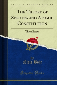 The Theory of Spectra and Atomic Constitution : Three Essays, PDF eBook