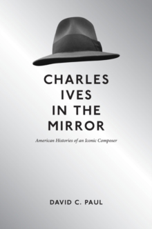 Charles Ives in the Mirror : American Histories of an Iconic Composer, Hardback Book
