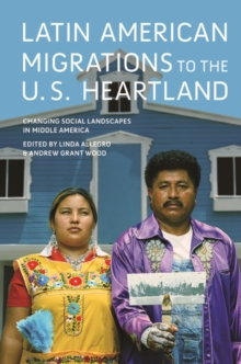 Latin American Migrations to the U.S. Heartland : Changing Social Landscapes in Middle America, Hardback Book