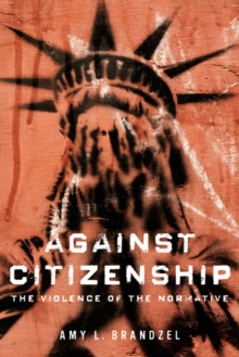 Against Citizenship : The Violence of the Normative, Hardback Book
