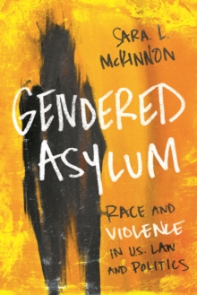 Gendered Asylum : Race and Violence in U.S. Law and Politics, Hardback Book