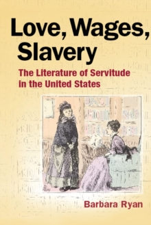 Love, Wages, Slavery : The Literature of Servitude in the United States, Paperback Book