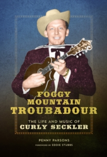 Foggy Mountain Troubadour : The Life and Music of Curly Seckler, Paperback Book