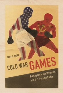 Cold War Games : Propaganda, the Olympics, and U.S. Foreign Policy, Paperback Book