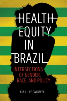 Health Equity in Brazil : Intersections of Gender, Race, and Policy, Paperback Book