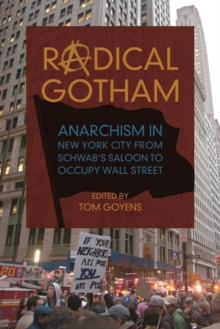Radical Gotham : Anarchism in New York City from Schwab's Saloon to Occupy Wall Street, Paperback Book