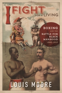 I Fight for a Living : Boxing and the Battle for Black Manhood, 1880-1915, Paperback Book