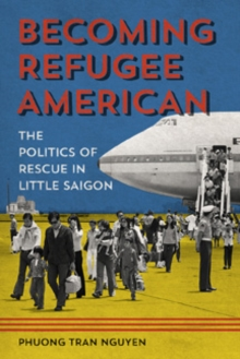 Becoming Refugee American : The Politics of Rescue in Little Saigon, Paperback Book