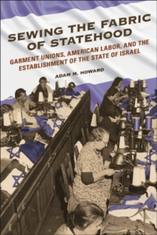 Sewing the Fabric of Statehood : Garment Unions, American Labor, and the Establishment of the State of Israel, Paperback / softback Book