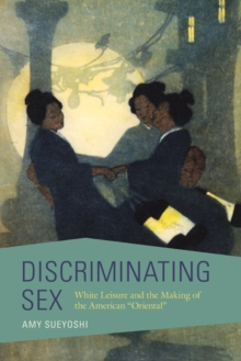"Discriminating Sex : White Leisure and the Making of the American ""Oriental"", Paperback / softback Book"