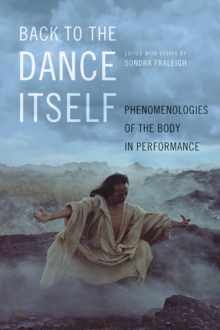 Back to the Dance Itself : Phenomenologies of the Body in Performance, Paperback / softback Book