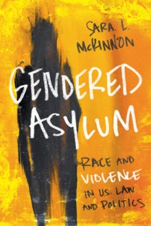 Gendered Asylum : Race and Violence in U.S. Law and Politics, EPUB eBook