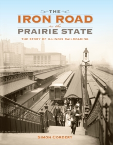 The Iron Road in the Prairie State : The Story of Illinois Railroading, EPUB eBook