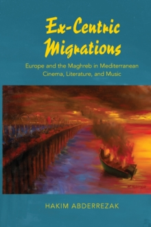 Ex-Centric Migrations : Europe and the Maghreb in Mediterranean Cinema, Literature, and Music, Paperback Book