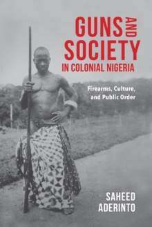 Guns and Society in Colonial Nigeria : Firearms, Culture, and Public Order, Paperback / softback Book
