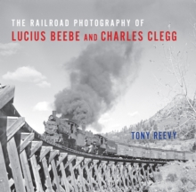 The Railroad Photography of Lucius Beebe and Charles Clegg, PDF eBook
