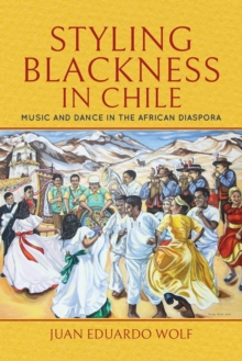 Styling Blackness in Chile : Music and Dance in the African Diaspora, Paperback / softback Book