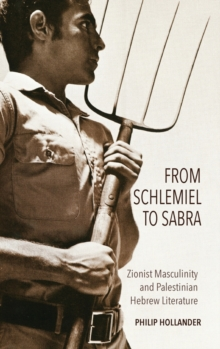 From Schlemiel to Sabra : Zionist Masculinity and Palestinian Hebrew Literature, Hardback Book