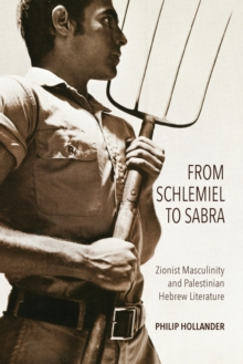 From Schlemiel to Sabra : Zionist Masculinity and Palestinian Hebrew Literature, Paperback / softback Book