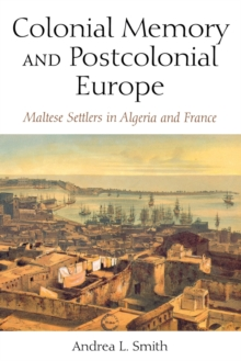 Colonial Memory and Postcolonial Europe : Maltese Settlers in Algeria and France, Paperback Book