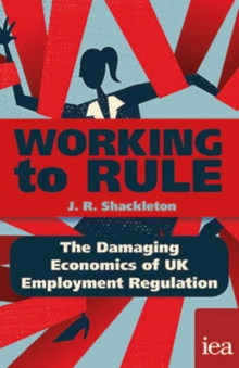 Working to Rule: The Damaging Economics of UK Employment Regulation : The Damaging Economics of UK Employment Regulation, PDF eBook
