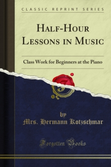 Half-Hour Lessons in Music : Class Work for Beginners at the Piano, PDF eBook