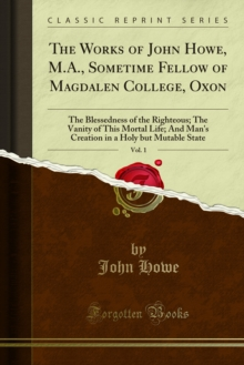 The Works of John Howe, M.A., Sometime Fellow of Magdalen College, Oxon : The Blessedness of the Righteous; The Vanity of This Mortal Life; And Man's Creation in a Holy but Mutable State, PDF eBook