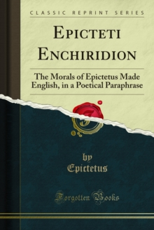 Epicteti Enchiridion : The Morals of Epictetus Made English, in a Poetical Paraphrase, PDF eBook