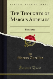 The Thoughts of Marcus Aurelius : Translated; With His Life, and an Essay on His Philosophy by the Translator, PDF eBook