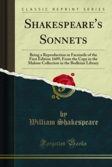 Shakespeare's Sonnets : Being a Reproduction in Facsimile of the First Edition 1609, From the Copy in the Malone Collection in the Bodleian Library, PDF eBook