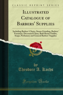Illustrated Catalogue of Barbers' Supplies : Including Barbers' Chairs, Steam Grinding, Barbers' Furniture, Decorated China, Bath Room Outfits, Soaps, Perfumery and General Barbers' Supplies, PDF eBook